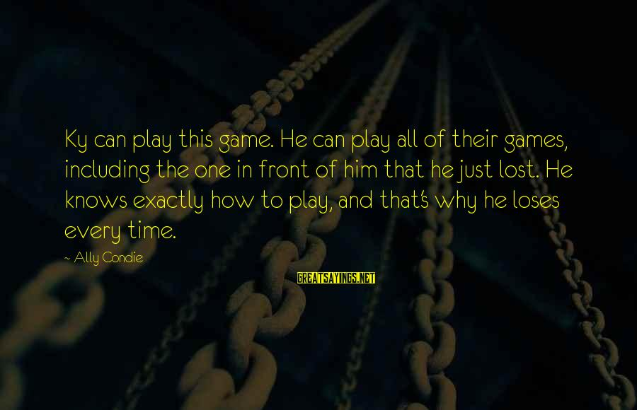 This Sayings By Ally Condie: Ky can play this game. He can play all of their games, including the one
