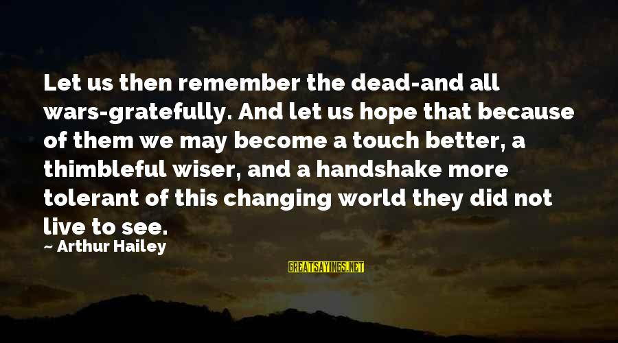 This Sayings By Arthur Hailey: Let us then remember the dead-and all wars-gratefully. And let us hope that because of
