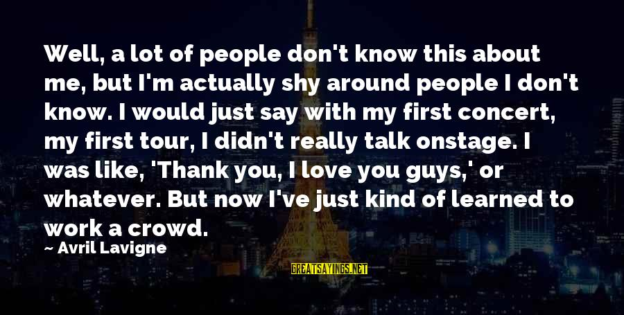 This Sayings By Avril Lavigne: Well, a lot of people don't know this about me, but I'm actually shy around
