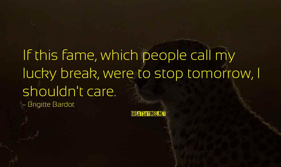 This Sayings By Brigitte Bardot: If this fame, which people call my lucky break, were to stop tomorrow, I shouldn't