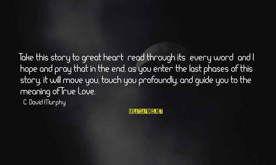 This Sayings By C. David Murphy: Take this story to great heart; read through its' every word; and I hope and