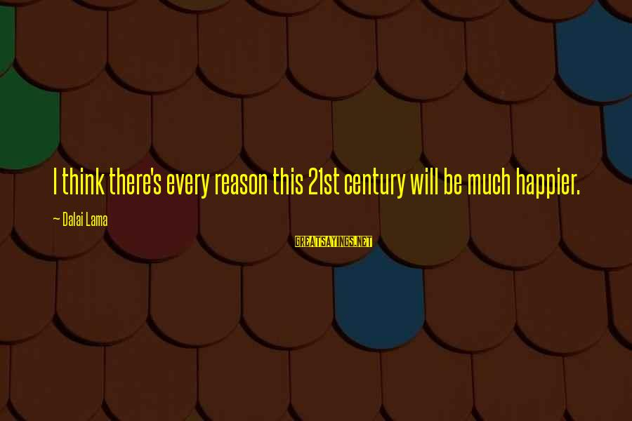 This Sayings By Dalai Lama: I think there's every reason this 21st century will be much happier.