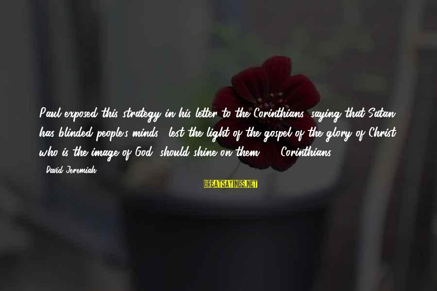 This Sayings By David Jeremiah: Paul exposed this strategy in his letter to the Corinthians, saying that Satan has blinded