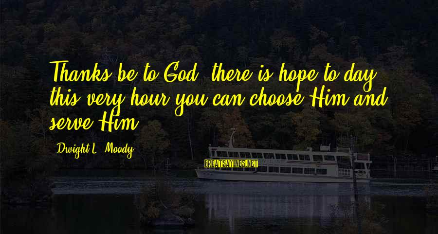 This Sayings By Dwight L. Moody: Thanks be to God, there is hope to-day; this very hour you can choose Him