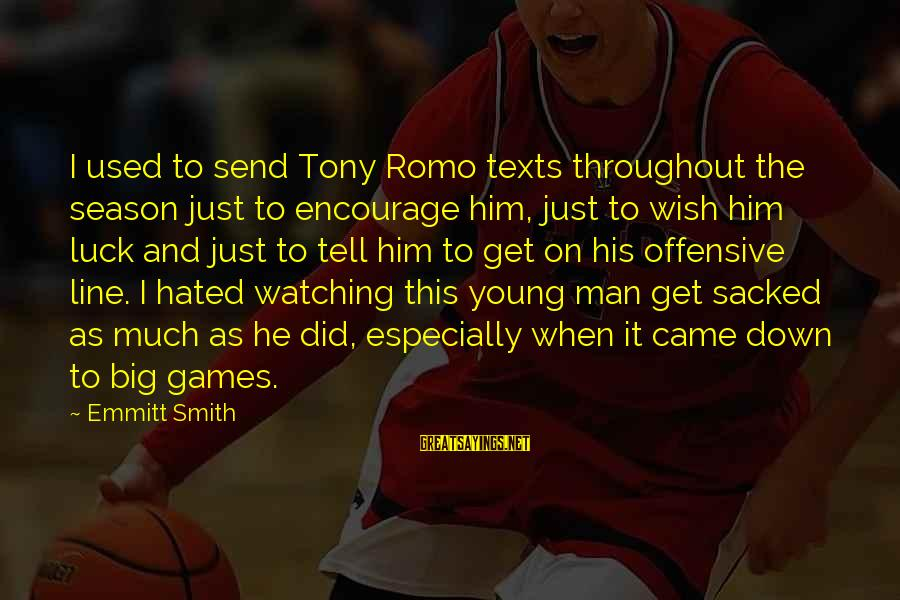 This Sayings By Emmitt Smith: I used to send Tony Romo texts throughout the season just to encourage him, just