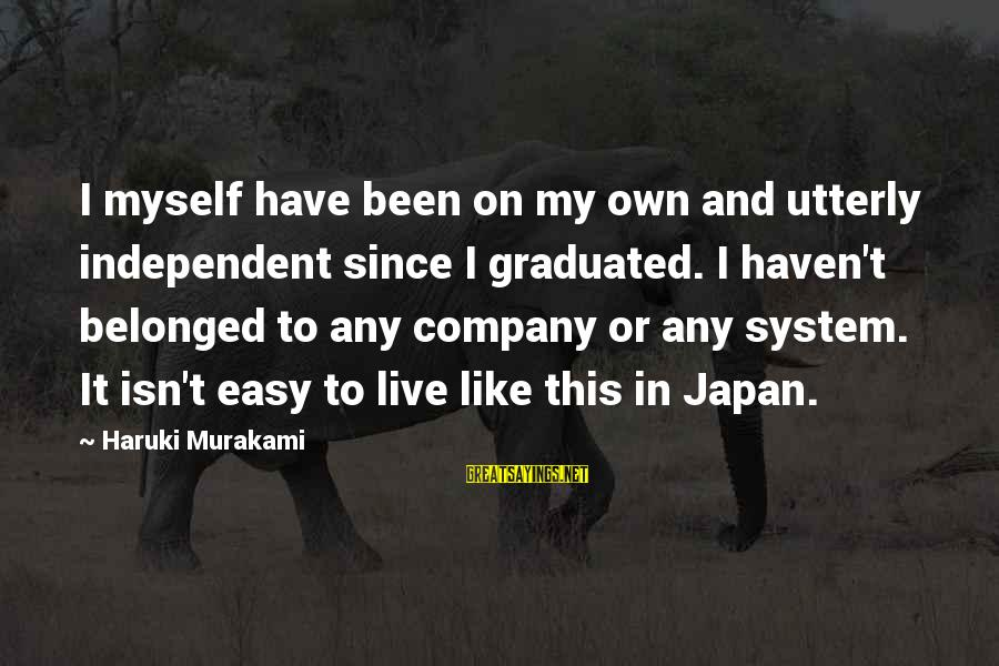 This Sayings By Haruki Murakami: I myself have been on my own and utterly independent since I graduated. I haven't