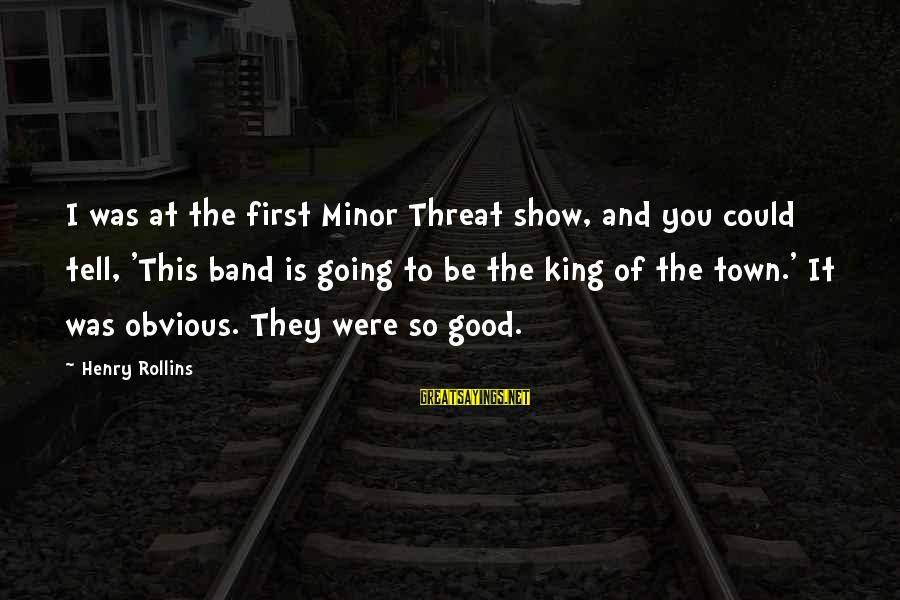 This Sayings By Henry Rollins: I was at the first Minor Threat show, and you could tell, 'This band is