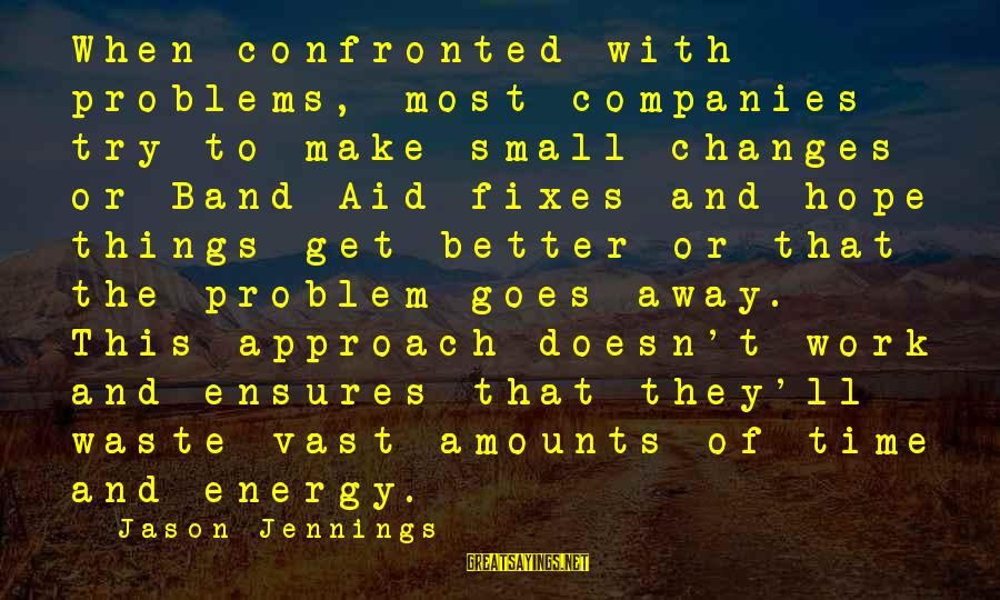 This Sayings By Jason Jennings: When confronted with problems, most companies try to make small changes or Band-Aid fixes and