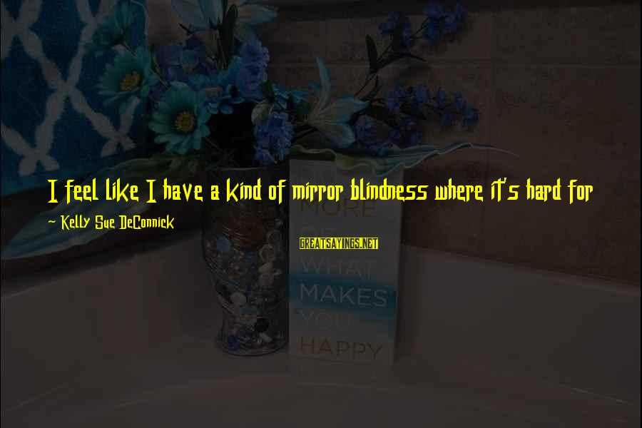 This Sayings By Kelly Sue DeConnick: I feel like I have a kind of mirror blindness where it's hard for me