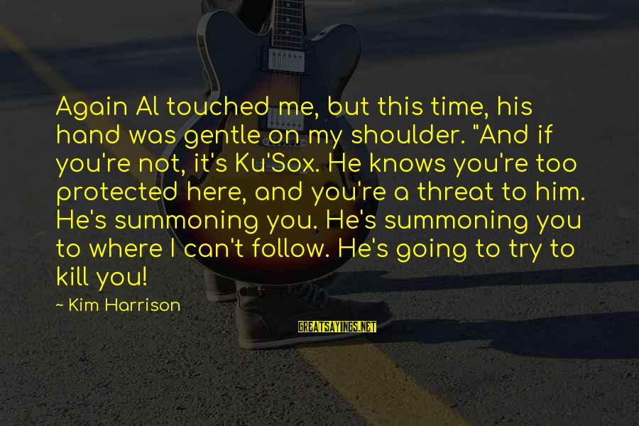 """This Sayings By Kim Harrison: Again Al touched me, but this time, his hand was gentle on my shoulder. """"And"""