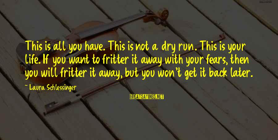 This Sayings By Laura Schlessinger: This is all you have. This is not a dry run. This is your life.