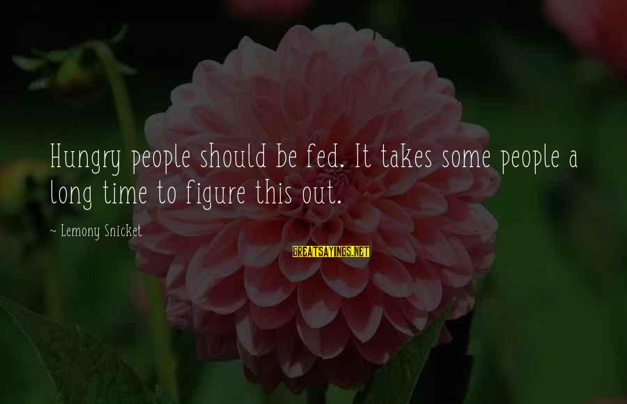 This Sayings By Lemony Snicket: Hungry people should be fed. It takes some people a long time to figure this