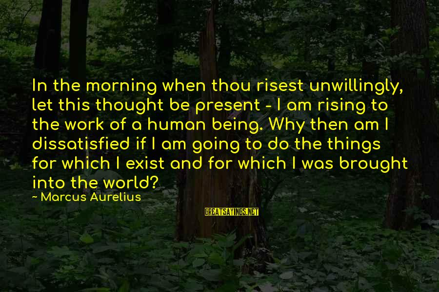 This Sayings By Marcus Aurelius: In the morning when thou risest unwillingly, let this thought be present - I am