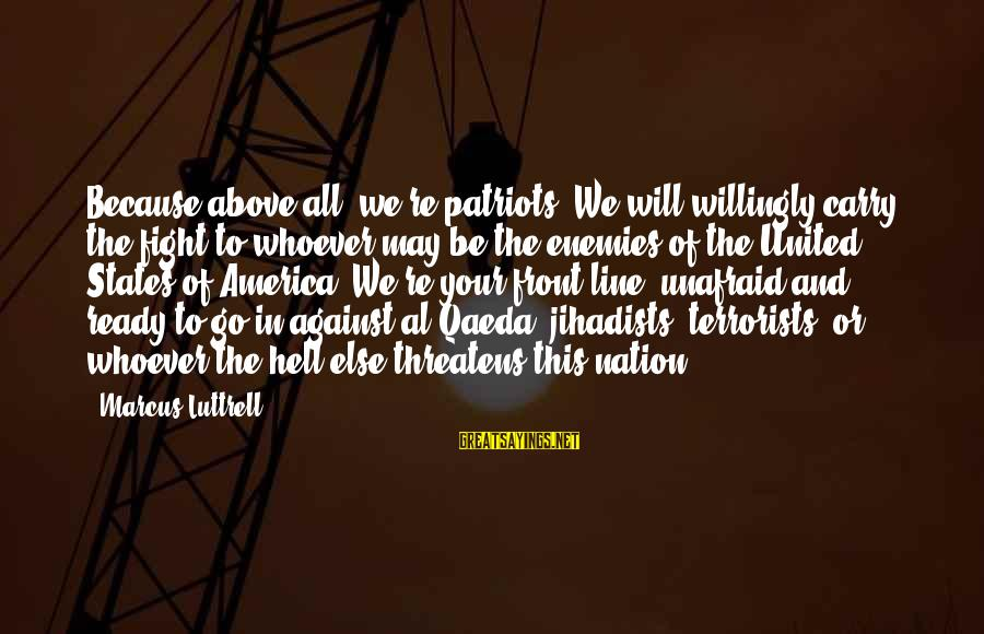This Sayings By Marcus Luttrell: Because above all, we're patriots. We will willingly carry the fight to whoever may be