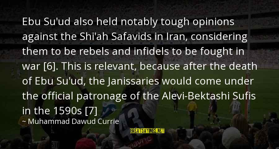 This Sayings By Muhammad Dawud Currie: Ebu Su'ud also held notably tough opinions against the Shi'ah Safavids in Iran, considering them