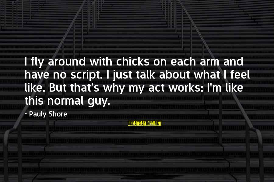 This Sayings By Pauly Shore: I fly around with chicks on each arm and have no script. I just talk
