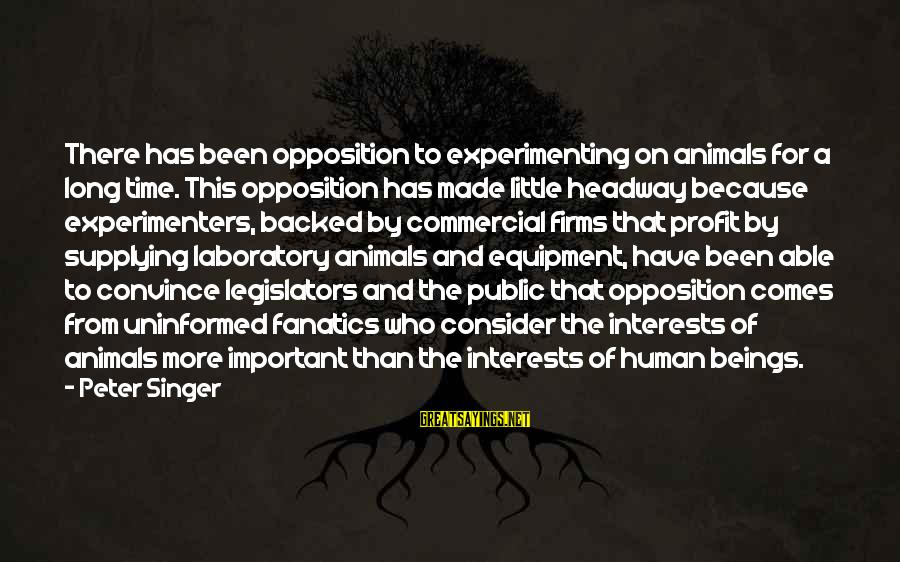 This Sayings By Peter Singer: There has been opposition to experimenting on animals for a long time. This opposition has