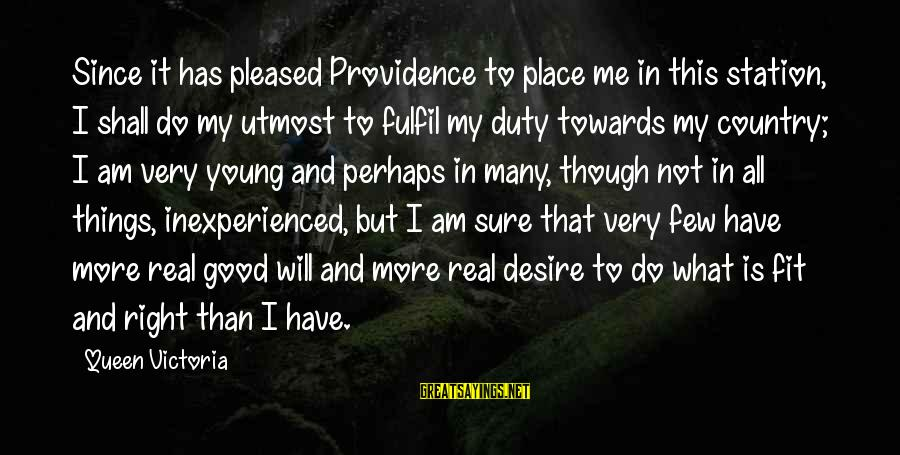 This Sayings By Queen Victoria: Since it has pleased Providence to place me in this station, I shall do my