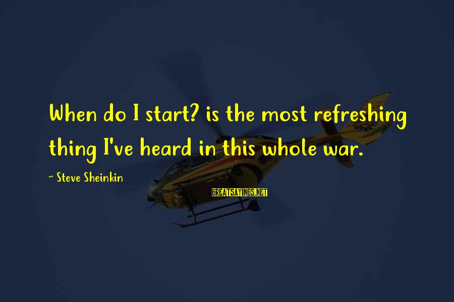 This Sayings By Steve Sheinkin: When do I start? is the most refreshing thing I've heard in this whole war.