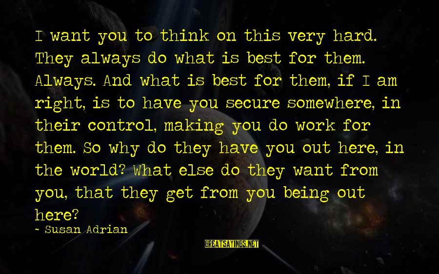 This Sayings By Susan Adrian: I want you to think on this very hard. They always do what is best