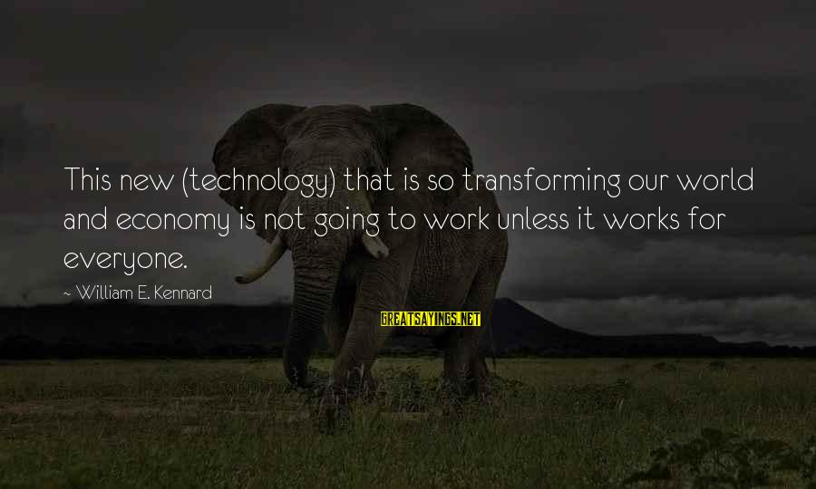 This Sayings By William E. Kennard: This new (technology) that is so transforming our world and economy is not going to