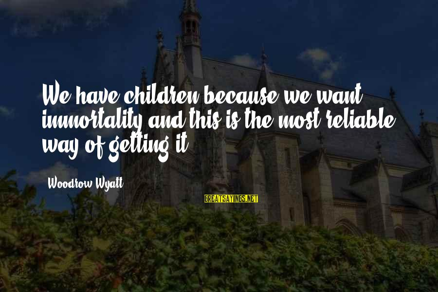 This Sayings By Woodrow Wyatt: We have children because we want immortality and this is the most reliable way of