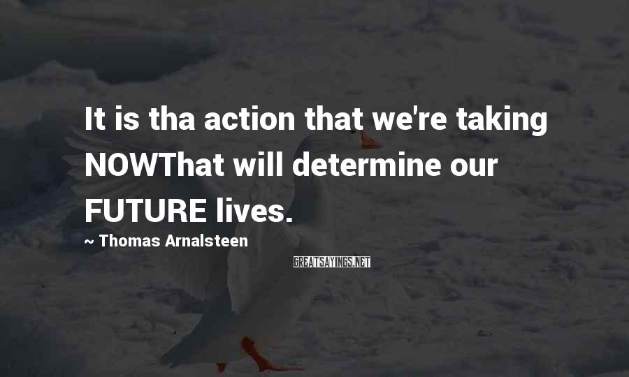 Thomas Arnalsteen Sayings: It is tha action that we're taking NOWThat will determine our FUTURE lives.