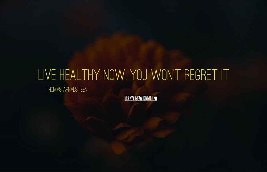 Thomas Arnalsteen Sayings: Live healthy NOW, You won't regret it
