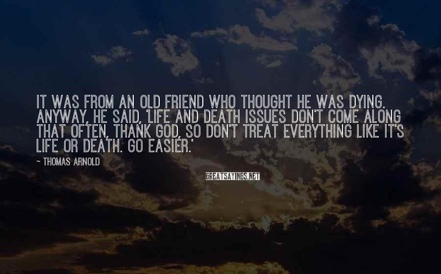 Thomas Arnold Sayings: It was from an old friend who thought he was dying. Anyway, he said, 'Life