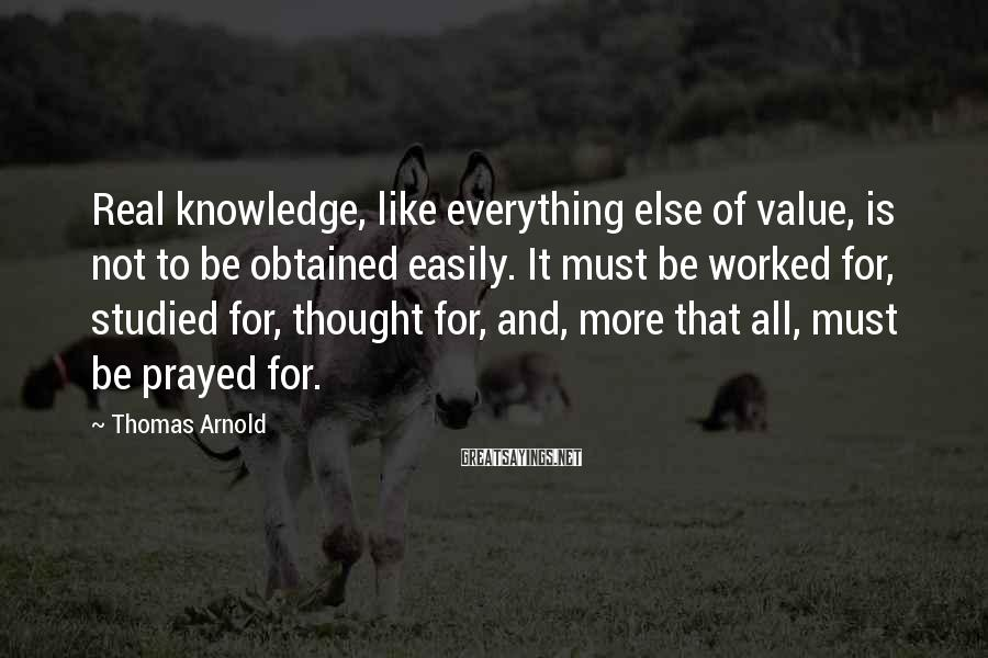 Thomas Arnold Sayings: Real knowledge, like everything else of value, is not to be obtained easily. It must