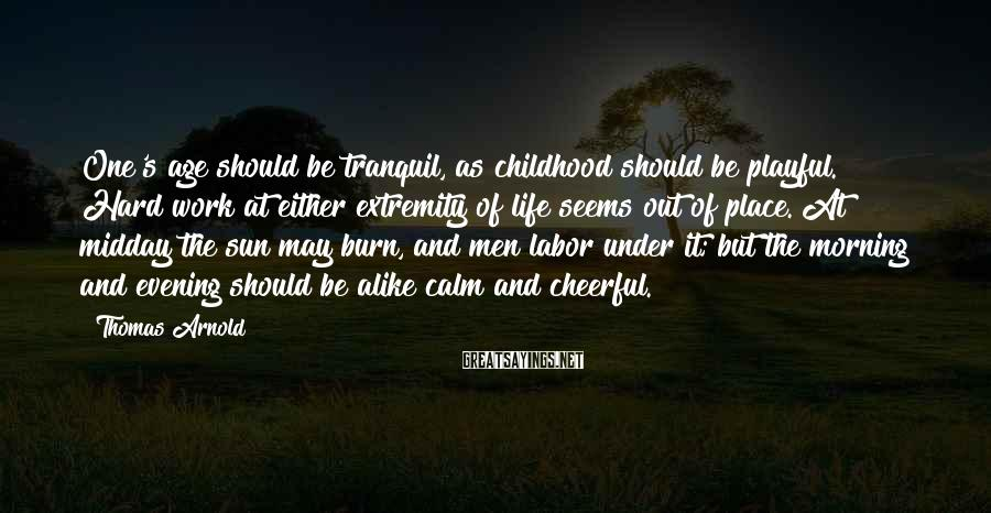 Thomas Arnold Sayings: One's age should be tranquil, as childhood should be playful. Hard work at either extremity