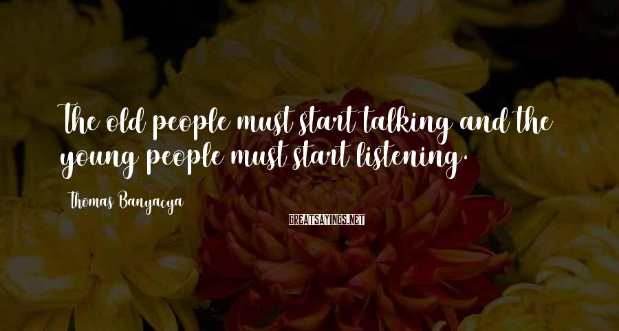 Thomas Banyacya Sayings: The old people must start talking and the young people must start listening.
