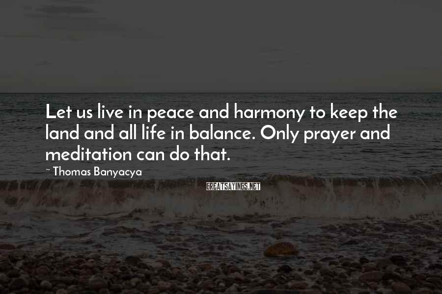 Thomas Banyacya Sayings: Let us live in peace and harmony to keep the land and all life in
