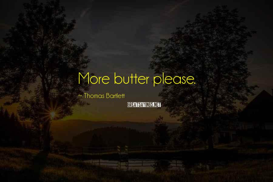 Thomas Bartlett Sayings: More butter please.