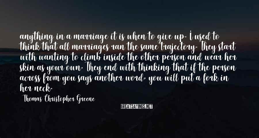 Thomas Christopher Greene Sayings: anything in a marriage it is when to give up. I used to think that