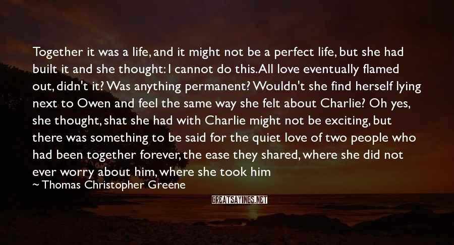 Thomas Christopher Greene Sayings: Together it was a life, and it might not be a perfect life, but she