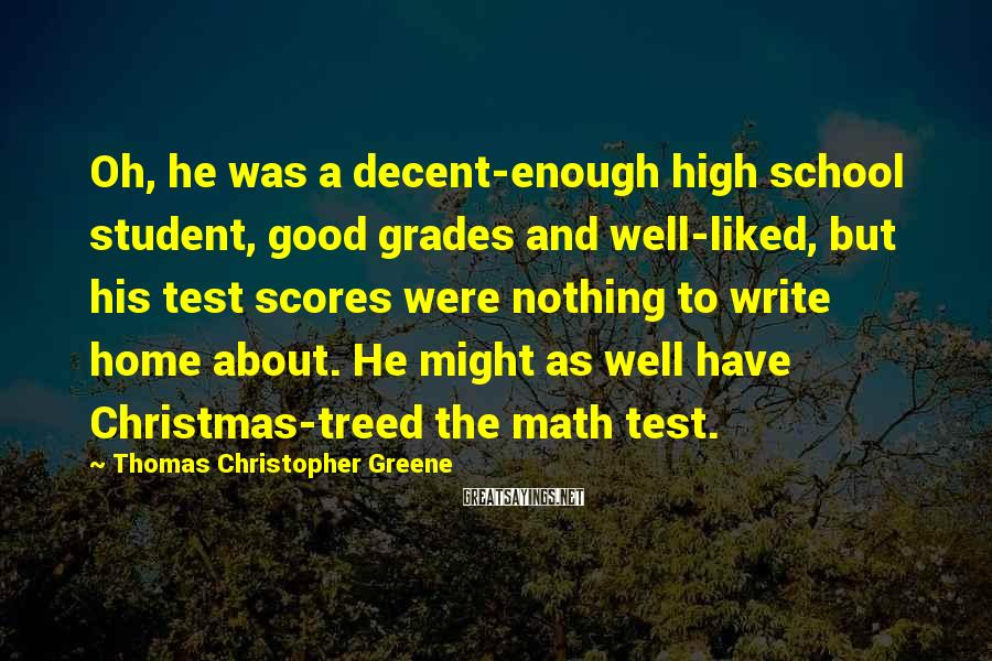 Thomas Christopher Greene Sayings: Oh, he was a decent-enough high school student, good grades and well-liked, but his test