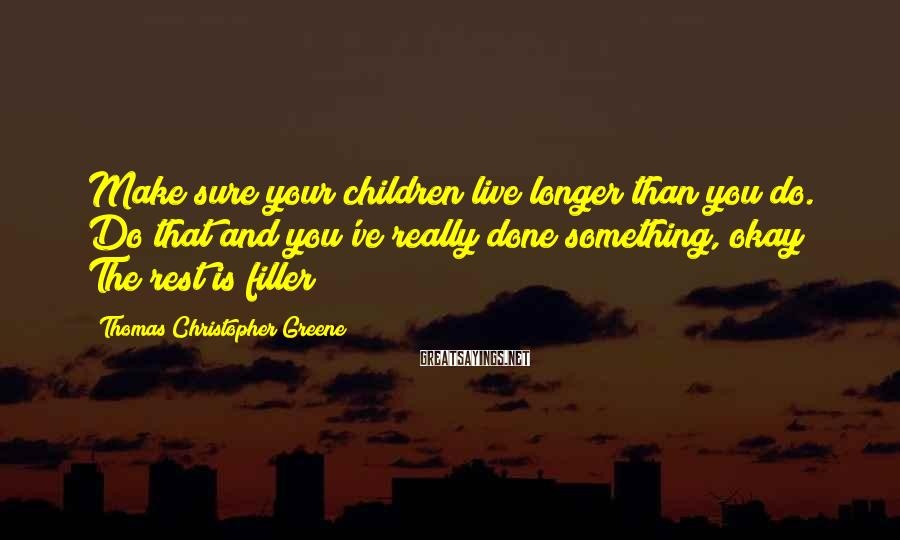 Thomas Christopher Greene Sayings: Make sure your children live longer than you do. Do that and you've really done