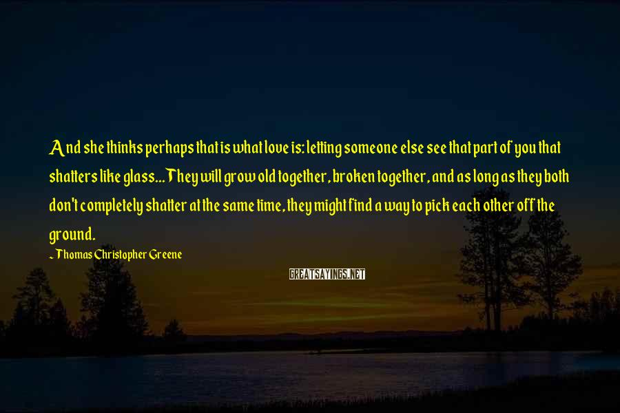 Thomas Christopher Greene Sayings: And she thinks perhaps that is what love is: letting someone else see that part
