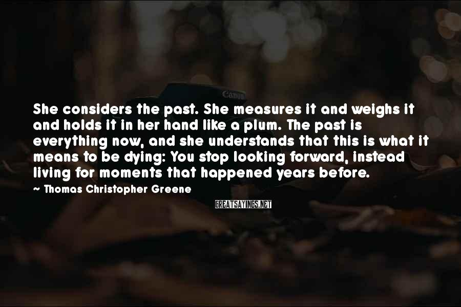 Thomas Christopher Greene Sayings: She considers the past. She measures it and weighs it and holds it in her