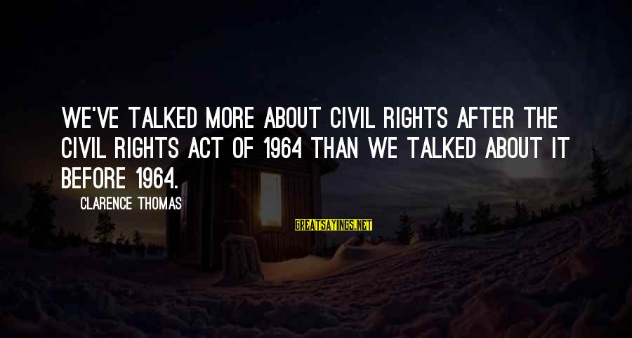Thomas Clarence Sayings By Clarence Thomas: We've talked more about civil rights after the Civil Rights Act of 1964 than we