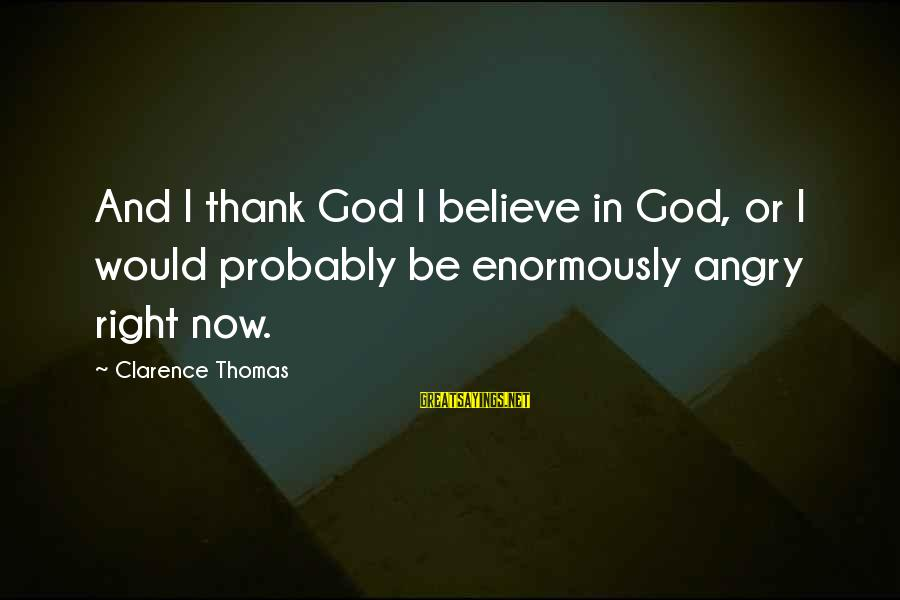 Thomas Clarence Sayings By Clarence Thomas: And I thank God I believe in God, or I would probably be enormously angry