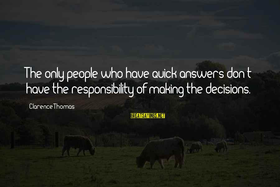 Thomas Clarence Sayings By Clarence Thomas: The only people who have quick answers don't have the responsibility of making the decisions.