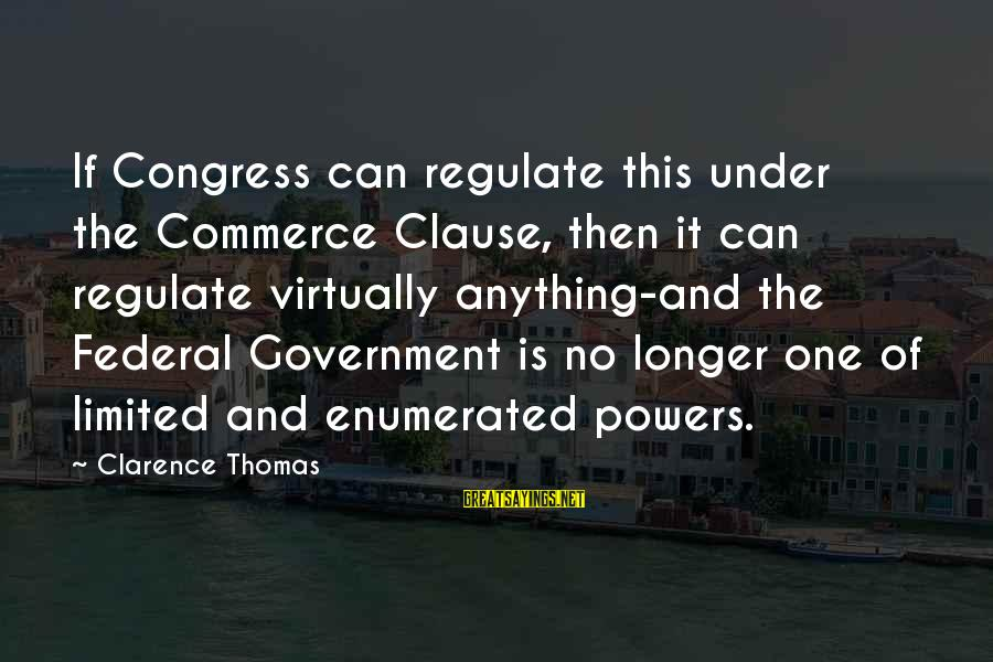 Thomas Clarence Sayings By Clarence Thomas: If Congress can regulate this under the Commerce Clause, then it can regulate virtually anything-and