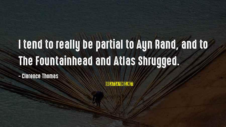 Thomas Clarence Sayings By Clarence Thomas: I tend to really be partial to Ayn Rand, and to The Fountainhead and Atlas
