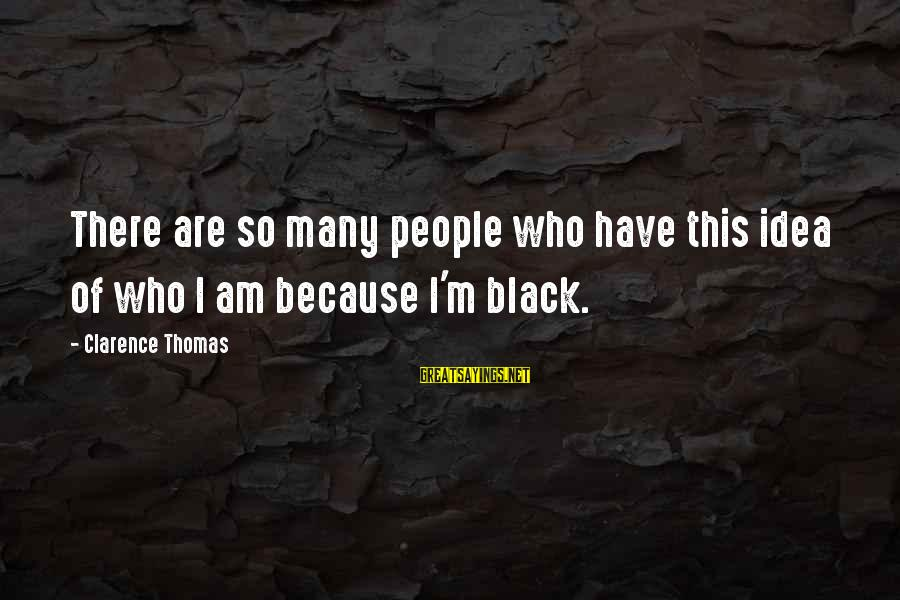 Thomas Clarence Sayings By Clarence Thomas: There are so many people who have this idea of who I am because I'm