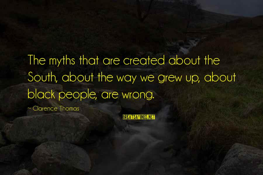 Thomas Clarence Sayings By Clarence Thomas: The myths that are created about the South, about the way we grew up, about