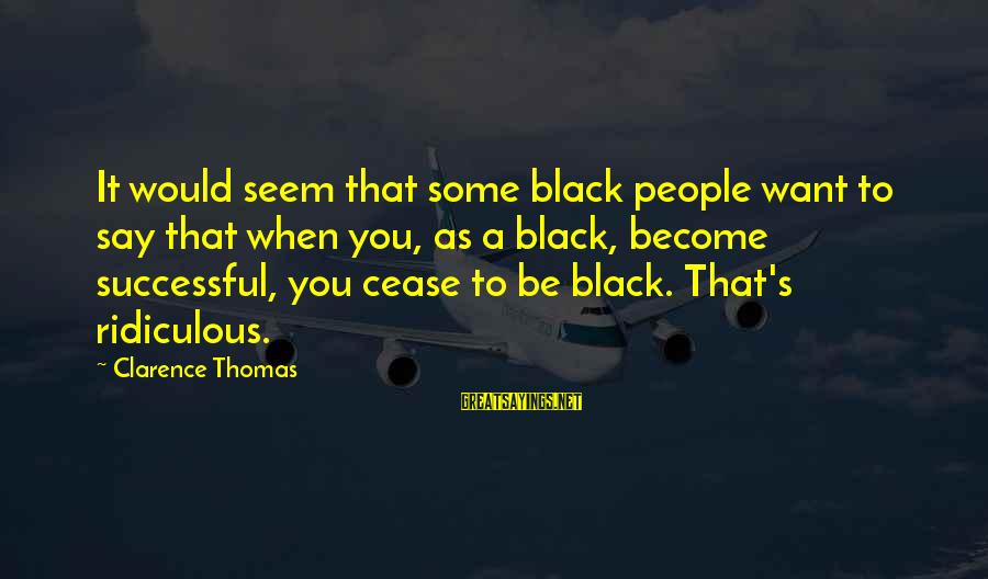 Thomas Clarence Sayings By Clarence Thomas: It would seem that some black people want to say that when you, as a
