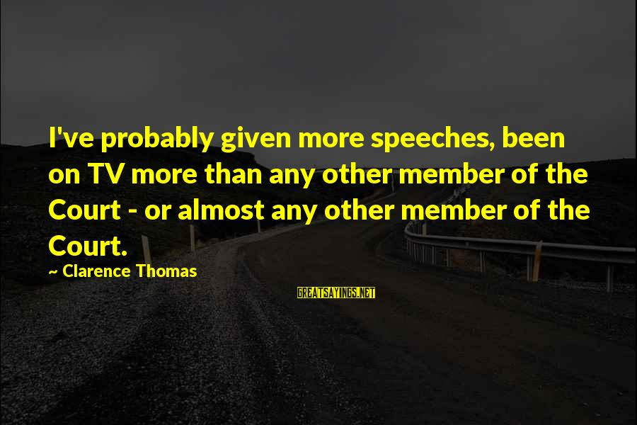 Thomas Clarence Sayings By Clarence Thomas: I've probably given more speeches, been on TV more than any other member of the