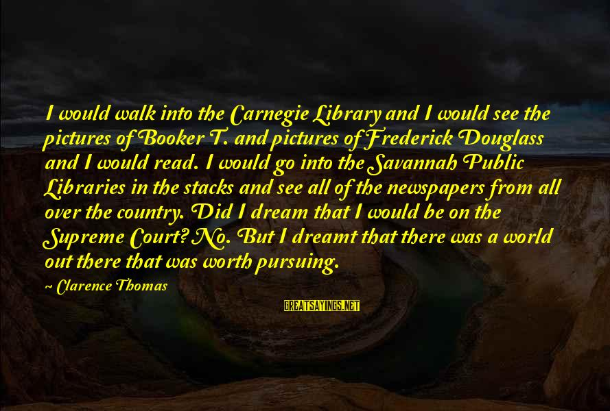 Thomas Clarence Sayings By Clarence Thomas: I would walk into the Carnegie Library and I would see the pictures of Booker